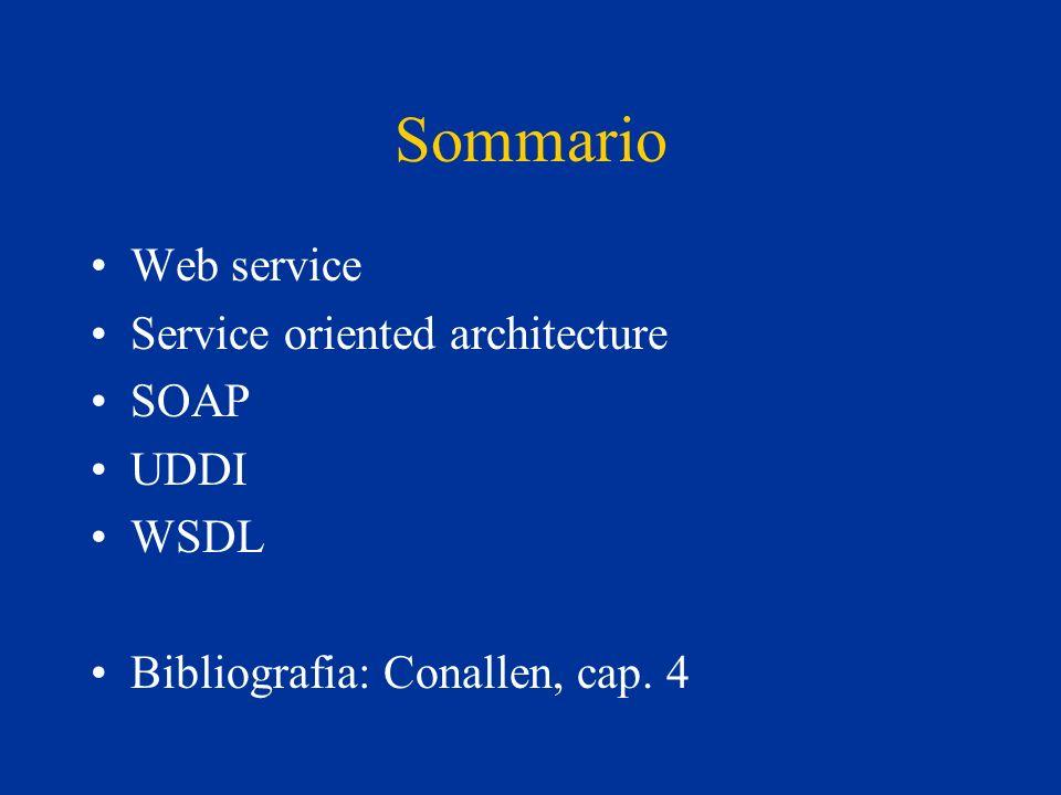 Sommario Web service Service oriented architecture SOAP UDDI WSDL Bibliografia: Conallen, cap. 4