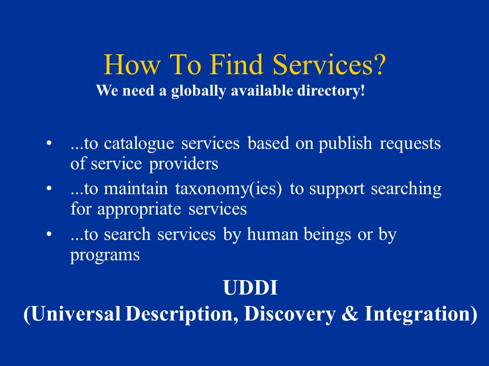 How To Find Services?...to catalogue services based on publish requests of service providers...to maintain taxonomy(ies) to support searching for appropriate services...to search services by human beings or by programs UDDI (Universal Description, Discovery & Integration) We need a globally available directory!