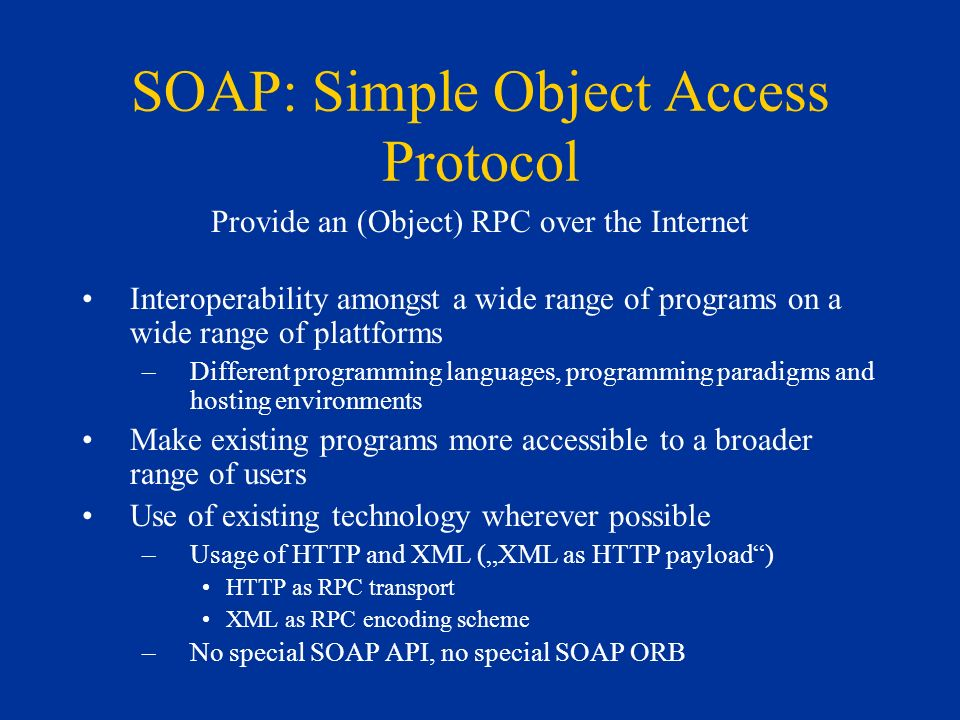 SOAP: Simple Object Access Protocol Provide an (Object) RPC over the Internet Interoperability amongst a wide range of programs on a wide range of plattforms –Different programming languages, programming paradigms and hosting environments Make existing programs more accessible to a broader range of users Use of existing technology wherever possible –Usage of HTTP and XML (XML as HTTP payload) HTTP as RPC transport XML as RPC encoding scheme –No special SOAP API, no special SOAP ORB