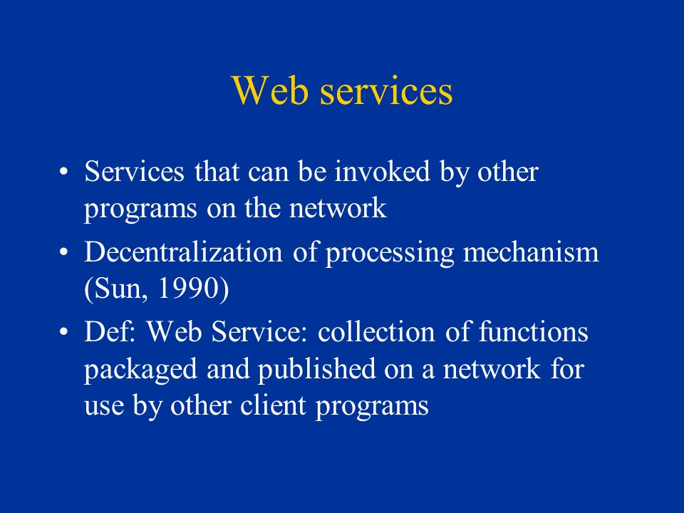 Web services Services that can be invoked by other programs on the network Decentralization of processing mechanism (Sun, 1990) Def: Web Service: collection of functions packaged and published on a network for use by other client programs