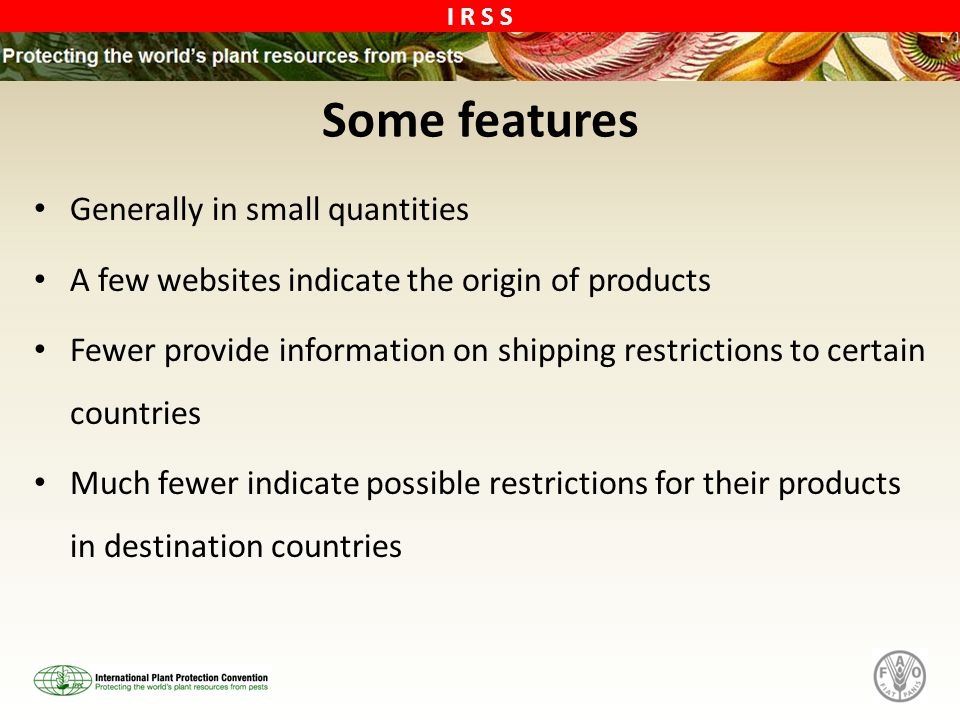 I R S S Some features Generally in small quantities A few websites indicate the origin of products Fewer provide information on shipping restrictions to certain countries Much fewer indicate possible restrictions for their products in destination countries