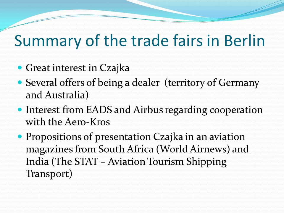 Summary of the trade fairs in Berlin Great interest in Czajka Several offers of being a dealer (territory of Germany and Australia) Interest from EADS