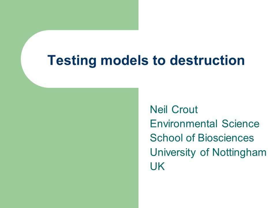 Testing models to destruction Neil Crout Environmental Science School of Biosciences University of Nottingham UK