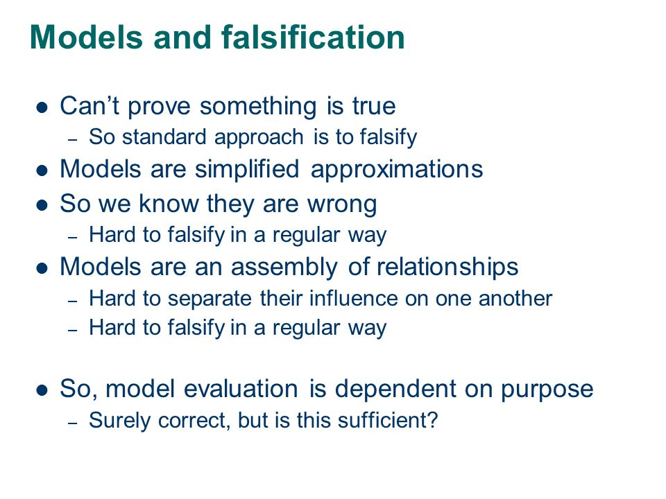 Models and falsification Cant prove something is true – So standard approach is to falsify Models are simplified approximations So we know they are wrong – Hard to falsify in a regular way Models are an assembly of relationships – Hard to separate their influence on one another – Hard to falsify in a regular way So, model evaluation is dependent on purpose – Surely correct, but is this sufficient