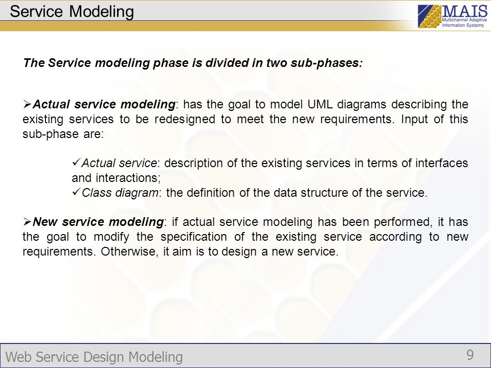 Web Service Design Modeling 9 Service Modeling The Service modeling phase is divided in two sub-phases: Actual service modeling: has the goal to model UML diagrams describing the existing services to be redesigned to meet the new requirements.