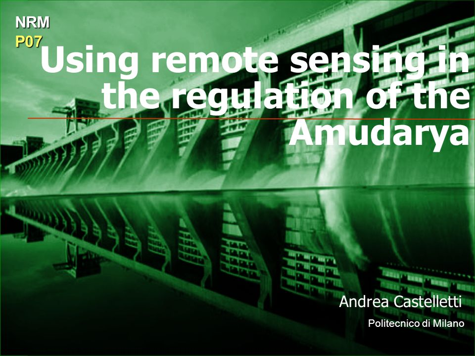 Using remote sensing in the regulation of the Amudarya Andrea Castelletti Politecnico di Milano NRMP07