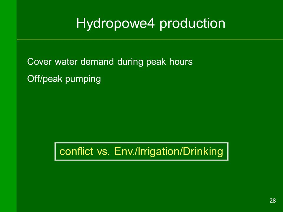 28 Hydropowe4 production Cover water demand during peak hours Off/peak pumping conflict vs. Env./Irrigation/Drinking