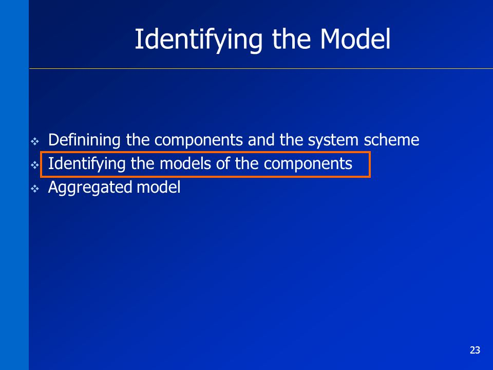 23 Identifying the Model Definining the components and the system scheme Identifying the models of the components Aggregated model