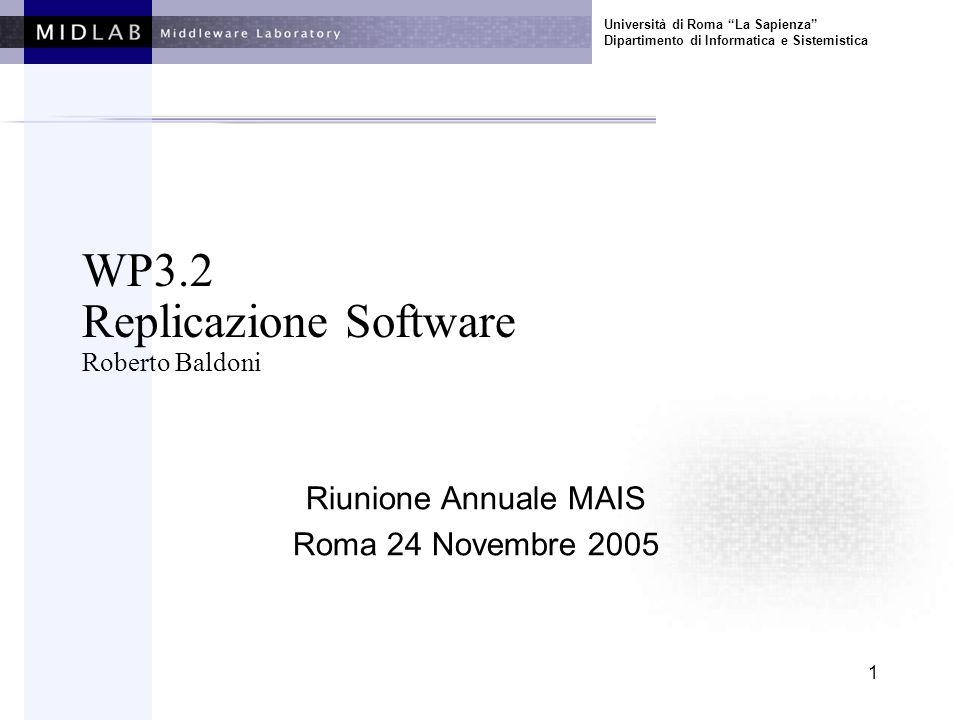 Università di Roma La Sapienza Dipartimento di Informatica e Sistemistica 1 WP3.2 Replicazione Software Roberto Baldoni Riunione Annuale MAIS Roma 24 Novembre 2005