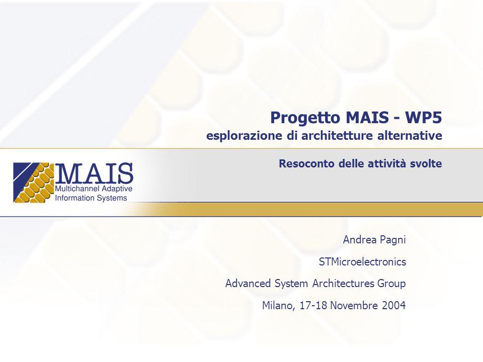 Progetto MAIS - WP5 esplorazione di architetture alternative Resoconto delle attività svolte Andrea Pagni STMicroelectronics Advanced System Architectures Group Milano, 17-18 Novembre 2004