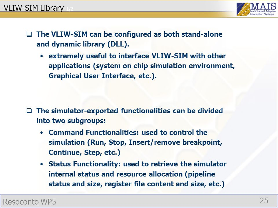 Resoconto WP5 25 VLIW-SIM Library 1/2 The VLIW-SIM can be configured as both stand-alone and dynamic library (DLL).