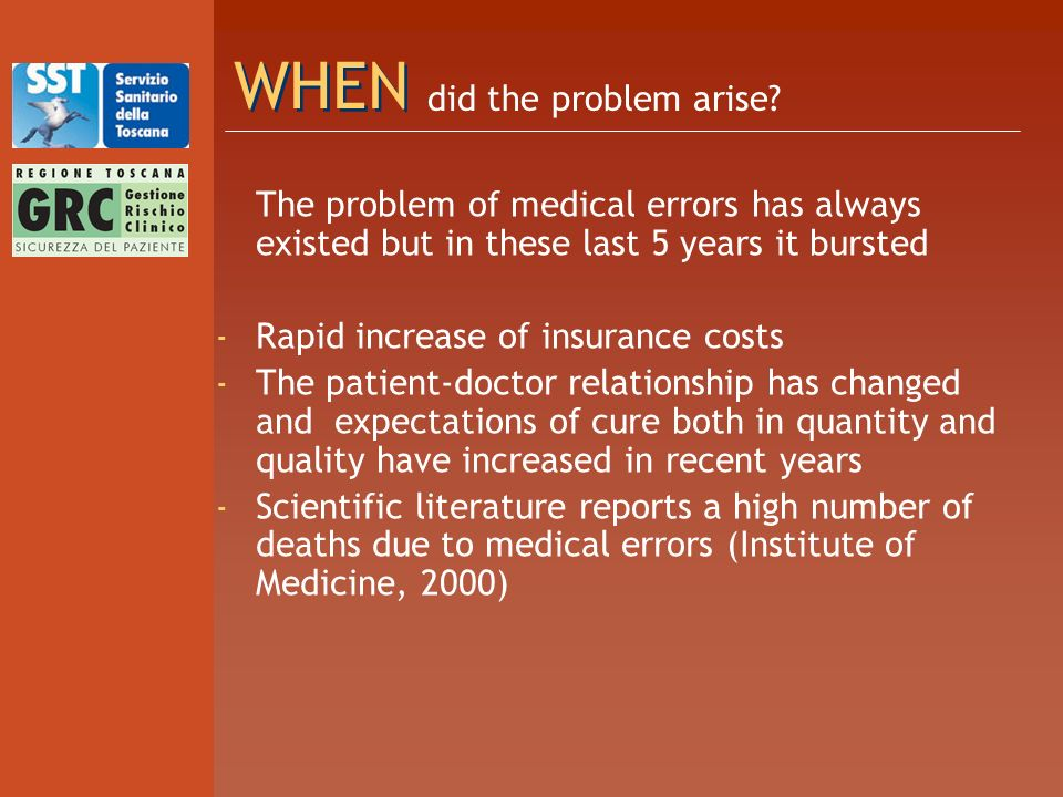 WHEN The problem of medical errors has always existed but in these last 5 years it bursted - Rapid increase of insurance costs - The patient-doctor relationship has changed and expectations of cure both in quantity and quality have increased in recent years - Scientific literature reports a high number of deaths due to medical errors (Institute of Medicine, 2000) did the problem arise