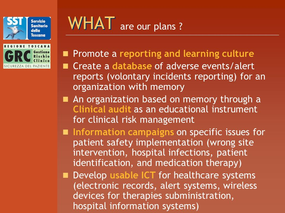 WHAT Promote a reporting and learning culture Create a database of adverse events/alert reports (volontary incidents reporting) for an organization with memory An organization based on memory through a Clinical audit as an educational instrument for clinical risk management Information campaigns on specific issues for patient safety implementation (wrong site intervention, hospital infections, patient identification, and medication therapy) Develop usable ICT for healthcare systems (electronic records, alert systems, wireless devices for therapies subministration, hospital information systems) are our plans