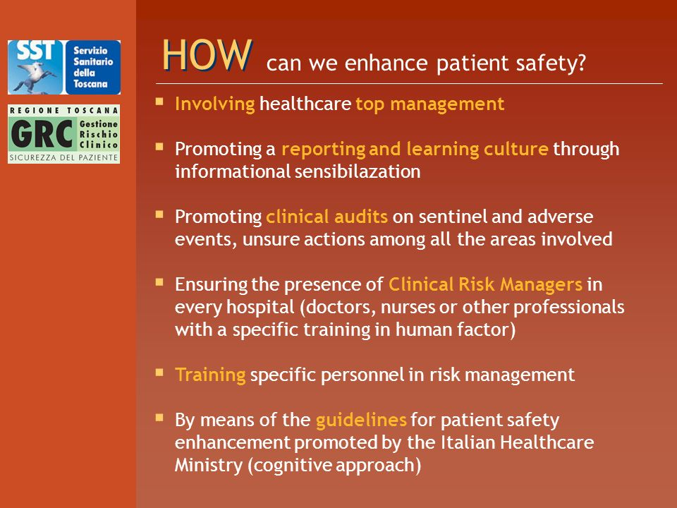 HOW Involving healthcare top management Promoting a reporting and learning culture through informational sensibilazation Promoting clinical audits on sentinel and adverse events, unsure actions among all the areas involved Ensuring the presence of Clinical Risk Managers in every hospital (doctors, nurses or other professionals with a specific training in human factor) Training specific personnel in risk management By means of the guidelines for patient safety enhancement promoted by the Italian Healthcare Ministry (cognitive approach) can we enhance patient safety