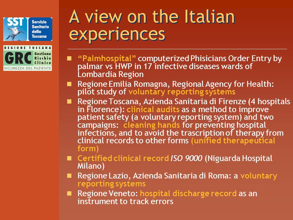 A view on the Italian experiences Palmhospital computerized Phisicians Order Entry by palmar vs HWP in 17 infective diseases wards of Lombardia Region Regione Emilia Romagna, Regional Agency for Health: pilot study of voluntary reporting systems Regione Toscana, Azienda Sanitaria di Firenze (4 hospitals in Florence): clinical audits as a method to improve patient safety (a voluntary reporting system) and two campaigns: cleaning hands for preventing hospital infections, and to avoid the trascription of therapy from clinical records to other forms (unified therapeutical form) Certified clinical record ISO 9000 (Niguarda Hospital Milano) Regione Lazio, Azienda Sanitaria di Roma: a voluntary reporting systems Regione Veneto: hospital discharge record as an instrument to track errors
