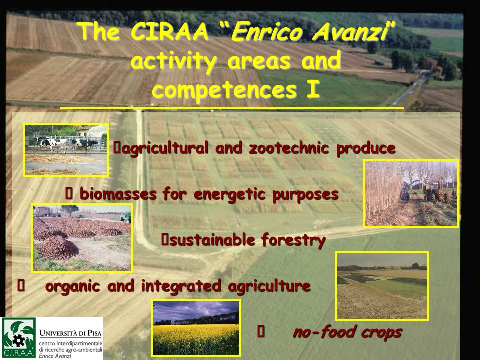 The CIRAA Enrico Avanzi activity areas and competences I agricultural and zootechnic produce agricultural and zootechnic produce biomasses for energet