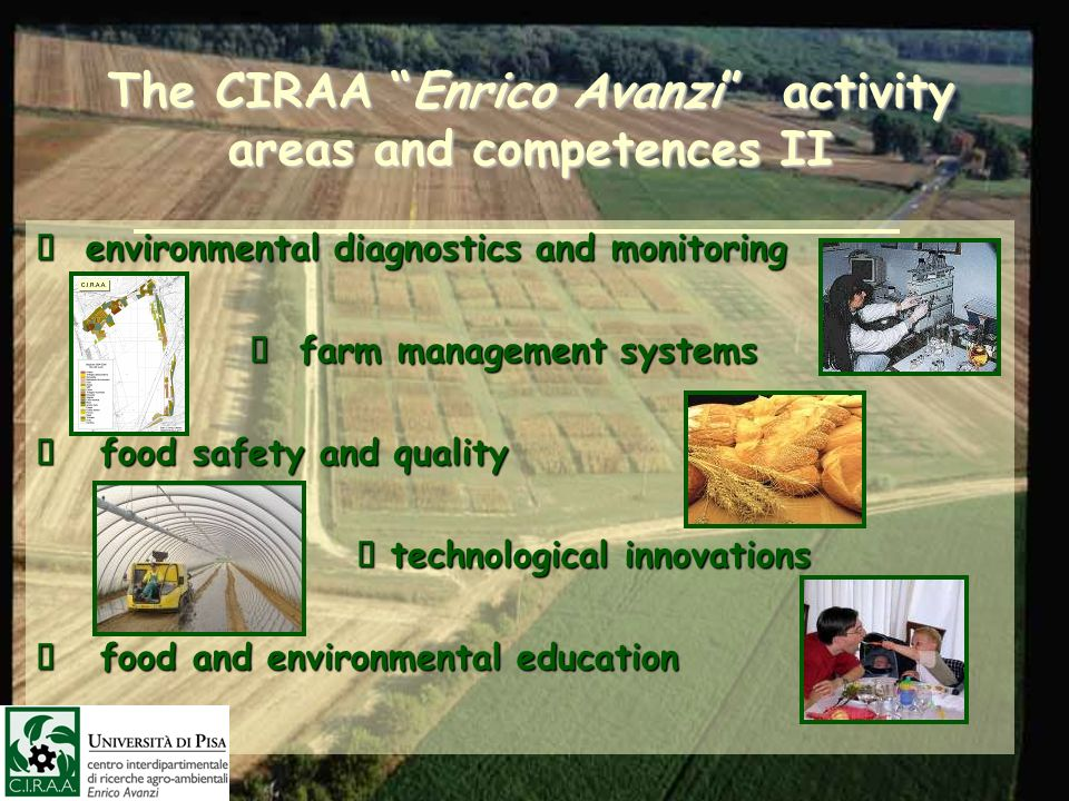 The CIRAA Enrico Avanzi activity areas and competences II environmental diagnostics and monitoring environmental diagnostics and monitoring farm management systems farm management systems food safety and quality food safety and quality technological innovations technological innovations food and environmental education food and environmental education