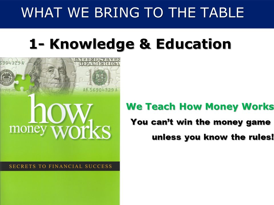 PP/SR/33638/7.06/V6.0/02PFS344-28 WHAT WE BRING TO THE TABLE 1- Knowledge & Education We Teach How Money Works You cant win the money game unless you