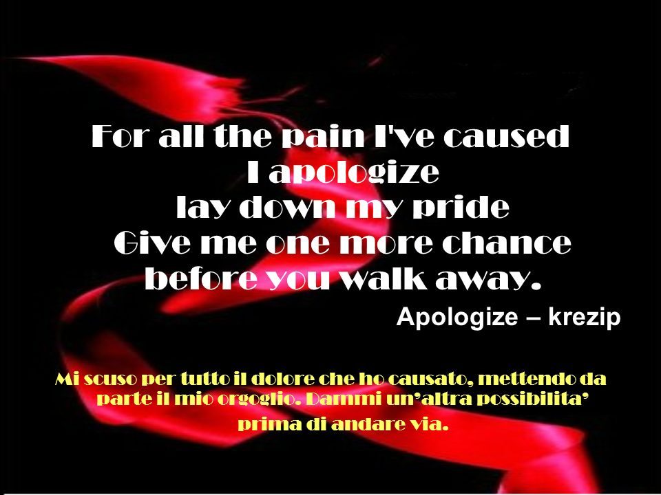 For all the pain I've caused I apologize lay down my pride Give me one more chance before you walk away. Apologize – krezip Mi scuso per tutto il dolo