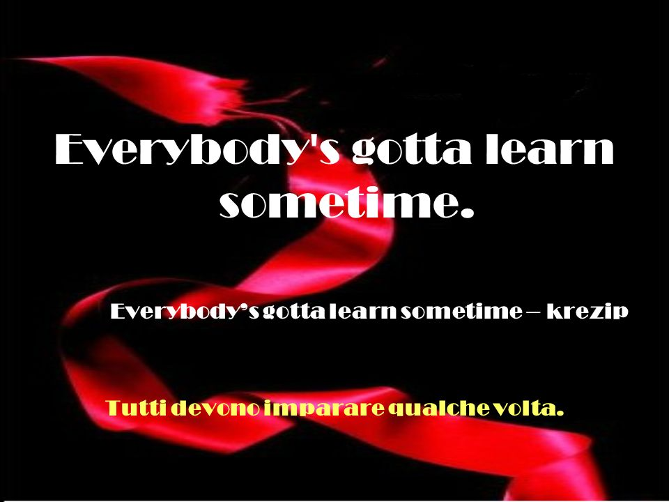 Everybody's gotta learn sometime. Everybodys gotta learn sometime – krezip Tutti devono imparare qualche volta.