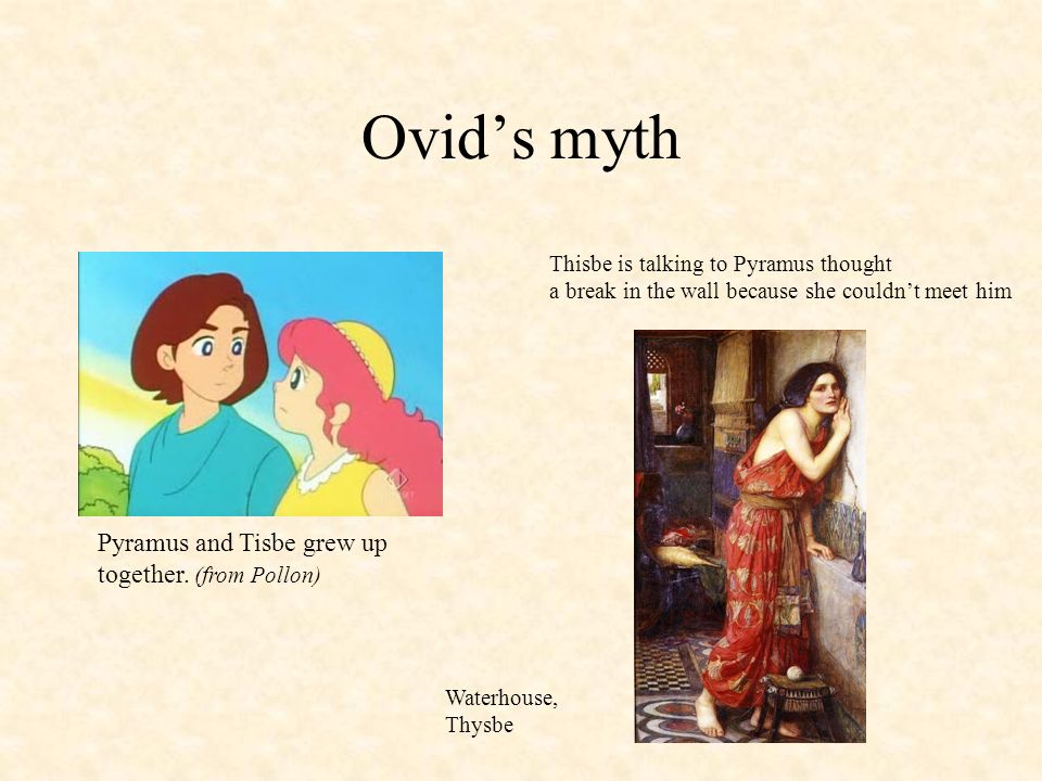 Ovids myth Pyramus and Tisbe grew up together. (from Pollon) Waterhouse, Thysbe Thisbe is talking to Pyramus thought a break in the wall because she c