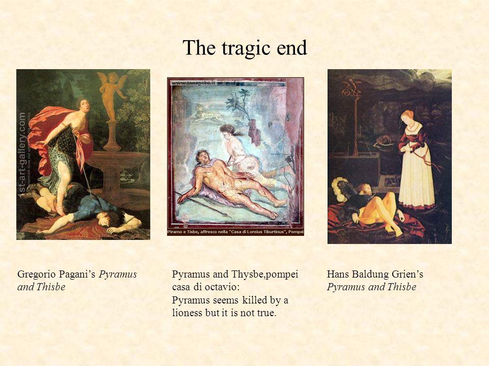 Hans Baldung Griens Pyramus and Thisbe Gregorio Paganis Pyramus and Thisbe Pyramus and Thysbe,pompei casa di octavio: Pyramus seems killed by a liones