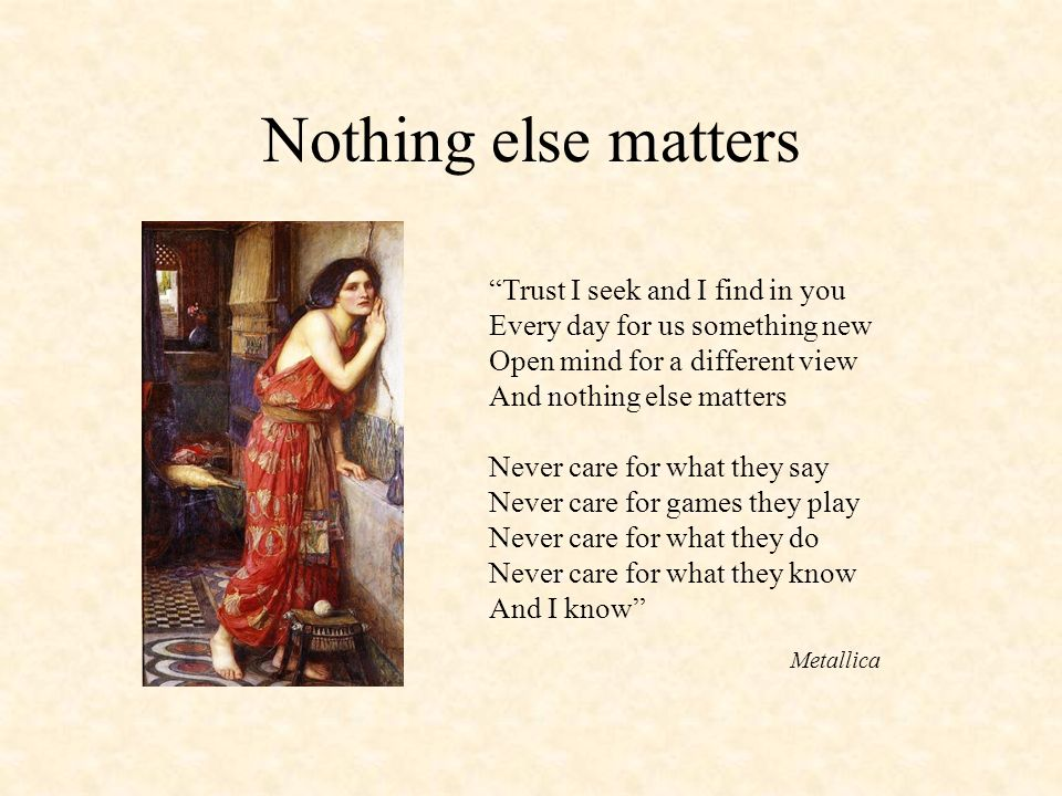 Nothing else matters Trust I seek and I find in you Every day for us something new Open mind for a different view And nothing else matters Never care