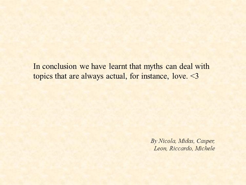In conclusion we have learnt that myths can deal with topics that are always actual, for instance, love. <3 By Nicola, Midas, Casper, Leon, Riccardo,