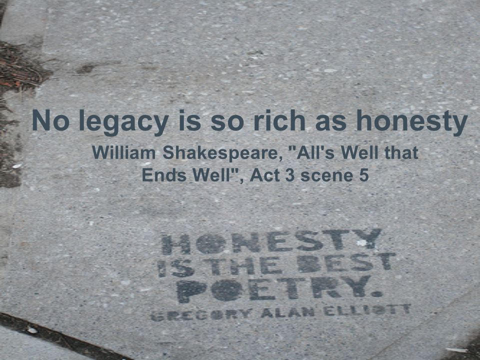 No legacy is so rich as honesty William Shakespeare, All s Well that Ends Well , Act 3 scene 5