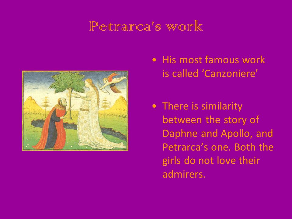 Petrarcas work His most famous work is called Canzoniere There is similarity between the story of Daphne and Apollo, and Petrarcas one. Both the girls