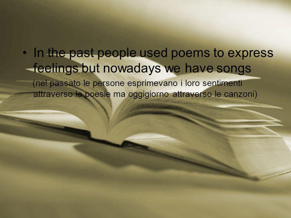 In the past people used poems to express feelings but nowadays we have songs (nel passato le persone esprimevano i loro sentimenti attraverso le poesie ma oggigiorno attraverso le canzoni)