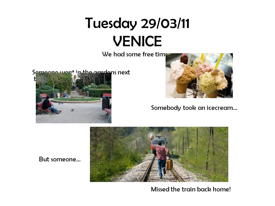 Tuesday 29/03/11 VENICE We had some free time… Someone went in the gardens next to Piazza San Marco But someone… Somebody took an icecream… Missed the train back home!