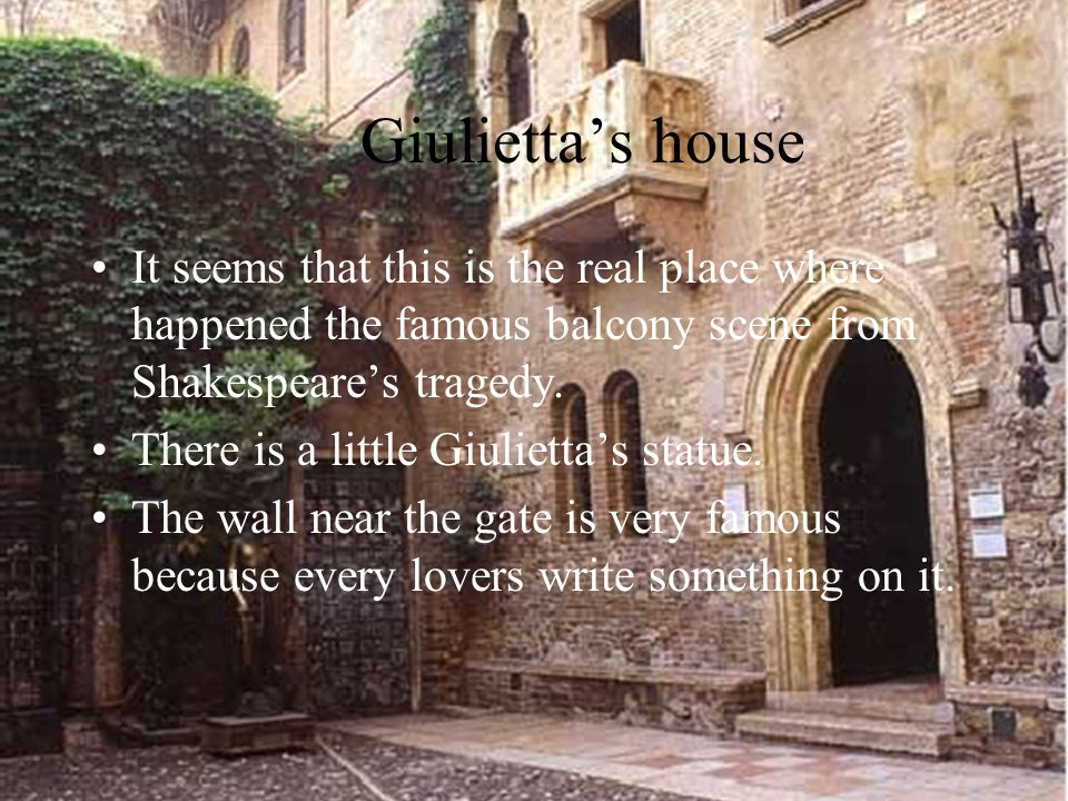 Giuliettas house It seems that this is the real place where happened the famous balcony scene from Shakespeares tragedy.