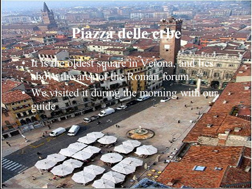 Piazza delle erbe It is the oldest square in Verona, and lies above the area of the Roman forum.