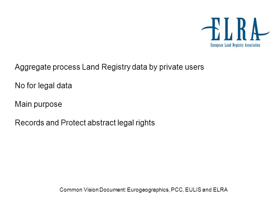 Aggregate process Land Registry data by private users No for legal data Main purpose Records and Protect abstract legal rights Common Vision Document: Eurogeographics, PCC, EULIS and ELRA