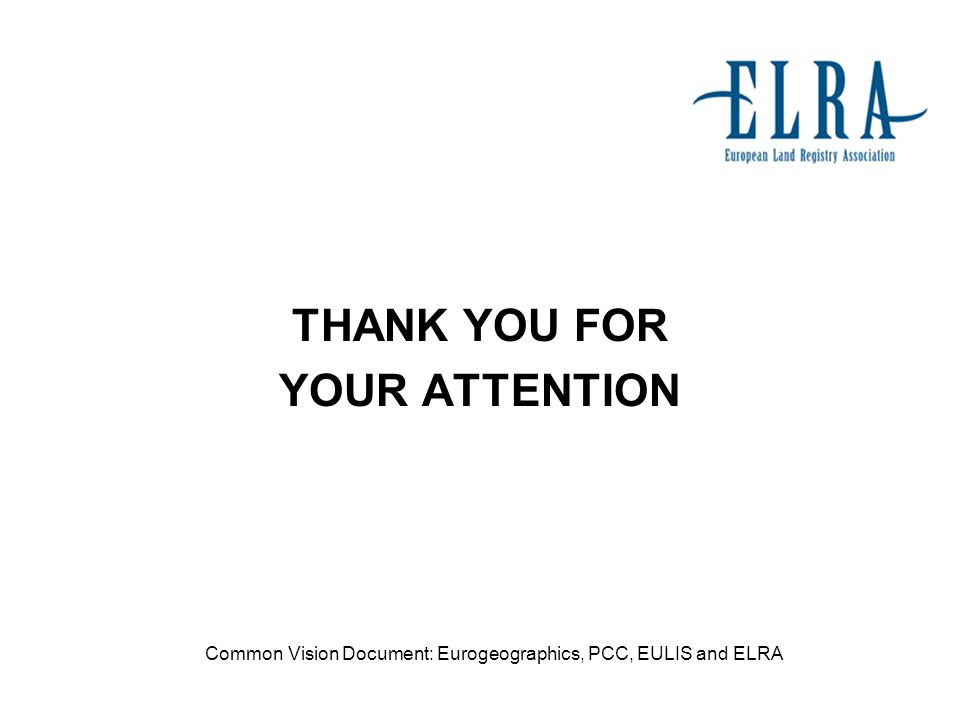 THANK YOU FOR YOUR ATTENTION Common Vision Document: Eurogeographics, PCC, EULIS and ELRA