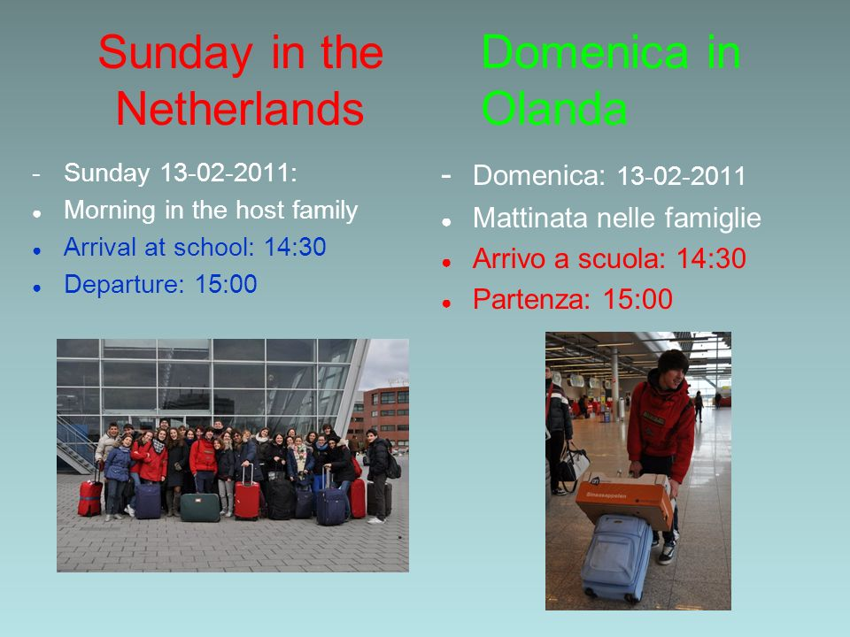Sunday in the Netherlands - Sunday : Morning in the host family Arrival at school: 14:30 Departure: 15:00 - Domenica: Mattinata nelle famiglie Arrivo a scuola: 14:30 Partenza: 15:00 Domenica in Olanda