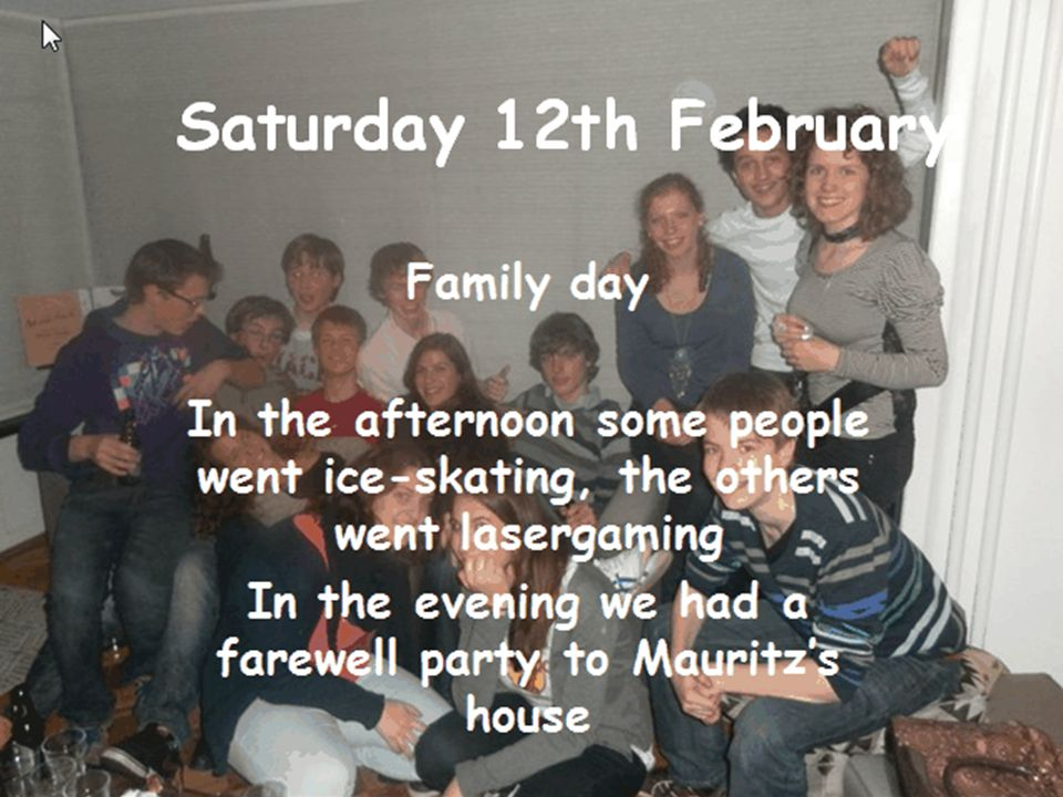 Saturday 12th February Family day In the afternoon some people went ice-skating, the others went lasergaming In the evening we had a farewell party to Mauritzs house