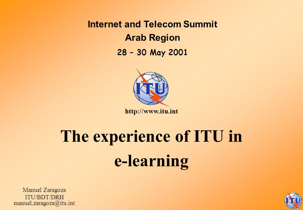 The experience of ITU in e-learning Manuel Zaragoza ITU/BDT/DRH manuel.zaragoza@itu.int Internet and Telecom Summit Arab Region 28 – 30 May 2001 http: