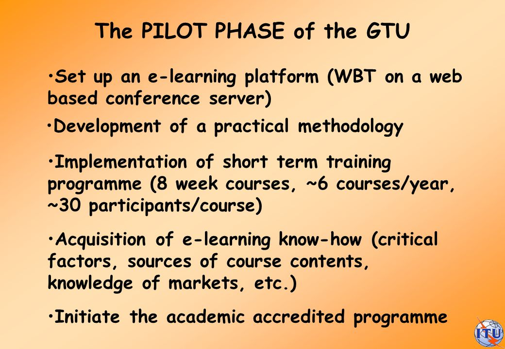 The PILOT PHASE of the GTU Set up an e-learning platform (WBT on a web based conference server) Implementation of short term training programme (8 wee
