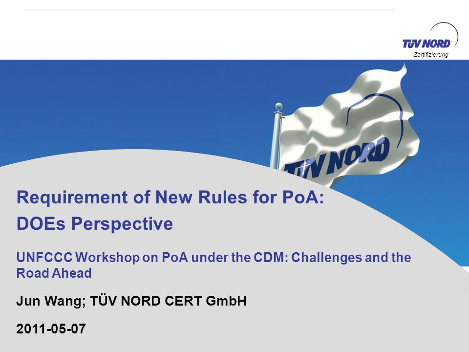 Zertifizierung Requirement of New Rules for PoA: DOEs Perspective UNFCCC Workshop on PoA under the CDM: Challenges and the Road Ahead Jun Wang; TÜV NO
