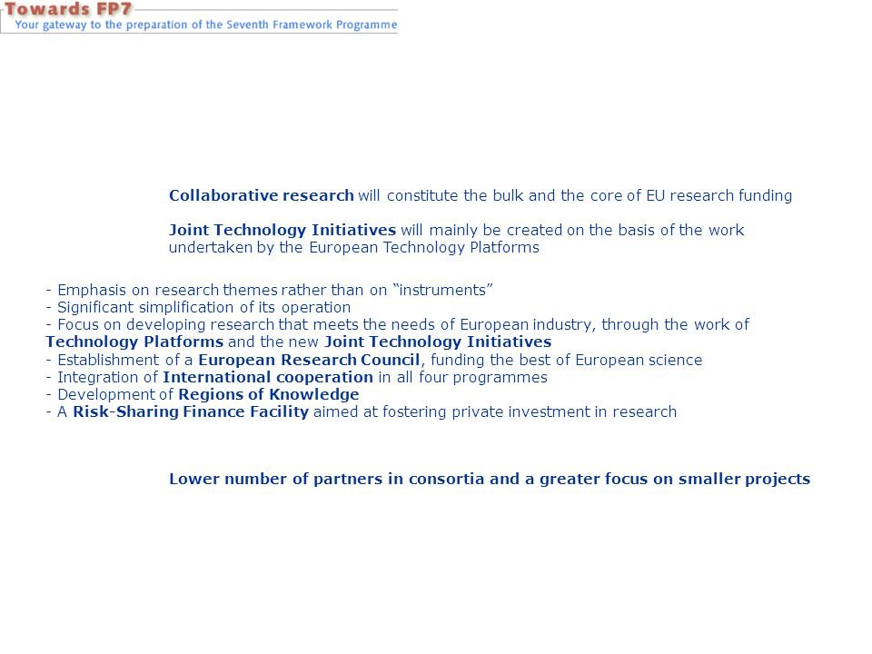 Collaborative research will constitute the bulk and the core of EU research funding Joint Technology Initiatives will mainly be created on the basis of the work undertaken by the European Technology Platforms - Emphasis on research themes rather than on instruments - Significant simplification of its operation - Focus on developing research that meets the needs of European industry, through the work of Technology Platforms and the new Joint Technology Initiatives - Establishment of a European Research Council, funding the best of European science - Integration of International cooperation in all four programmes - Development of Regions of Knowledge - A Risk-Sharing Finance Facility aimed at fostering private investment in research Lower number of partners in consortia and a greater focus on smaller projects