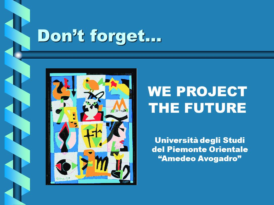 Dont forget… WE PROJECT THE FUTURE Università degli Studi del Piemonte Orientale Amedeo Avogadro