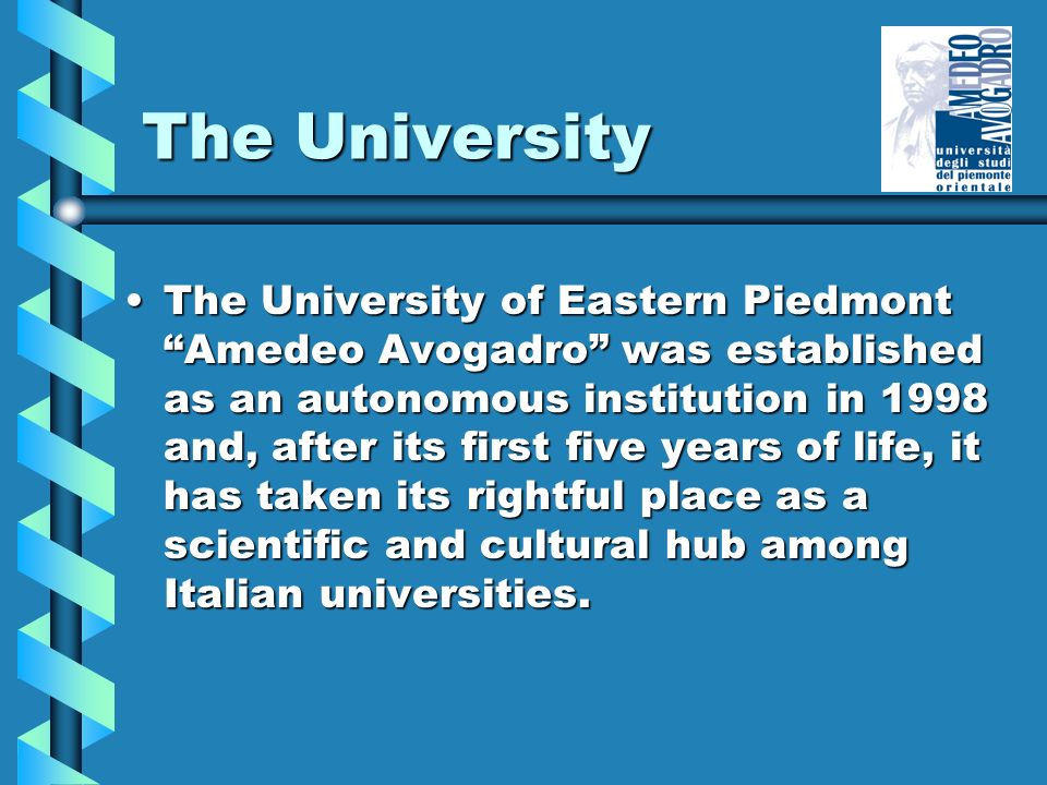 The University The University of Eastern Piedmont Amedeo Avogadro was established as an autonomous institution in 1998 and, after its first five years of life, it has taken its rightful place as a scientific and cultural hub among Italian universities.The University of Eastern Piedmont Amedeo Avogadro was established as an autonomous institution in 1998 and, after its first five years of life, it has taken its rightful place as a scientific and cultural hub among Italian universities.