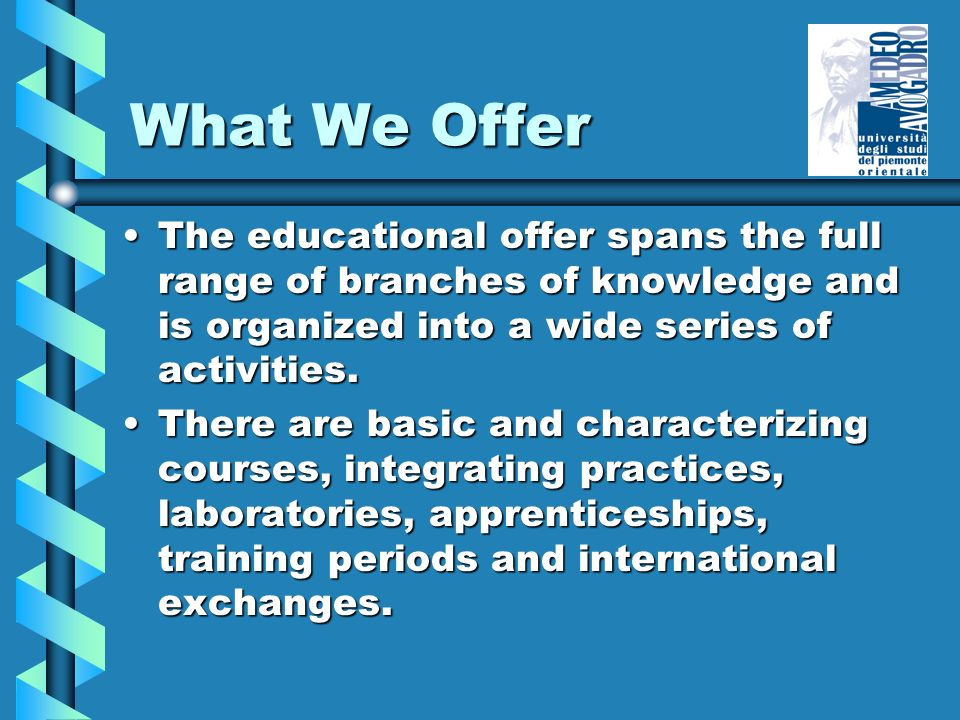 What We Offer The educational offer spans the full range of branches of knowledge and is organized into a wide series of activities.The educational of