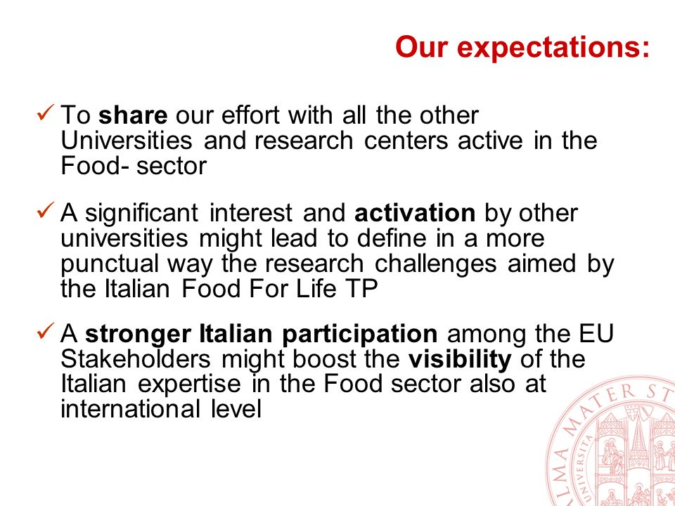 Our expectations: To share our effort with all the other Universities and research centers active in the Food- sector A significant interest and activation by other universities might lead to define in a more punctual way the research challenges aimed by the Italian Food For Life TP A stronger Italian participation among the EU Stakeholders might boost the visibility of the Italian expertise in the Food sector also at international level