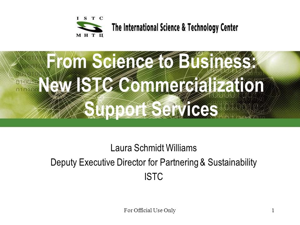 For Official Use Only1 From Science to Business: New ISTC Commercialization Support Services Laura Schmidt Williams Deputy Executive Director for Partnering & Sustainability ISTC