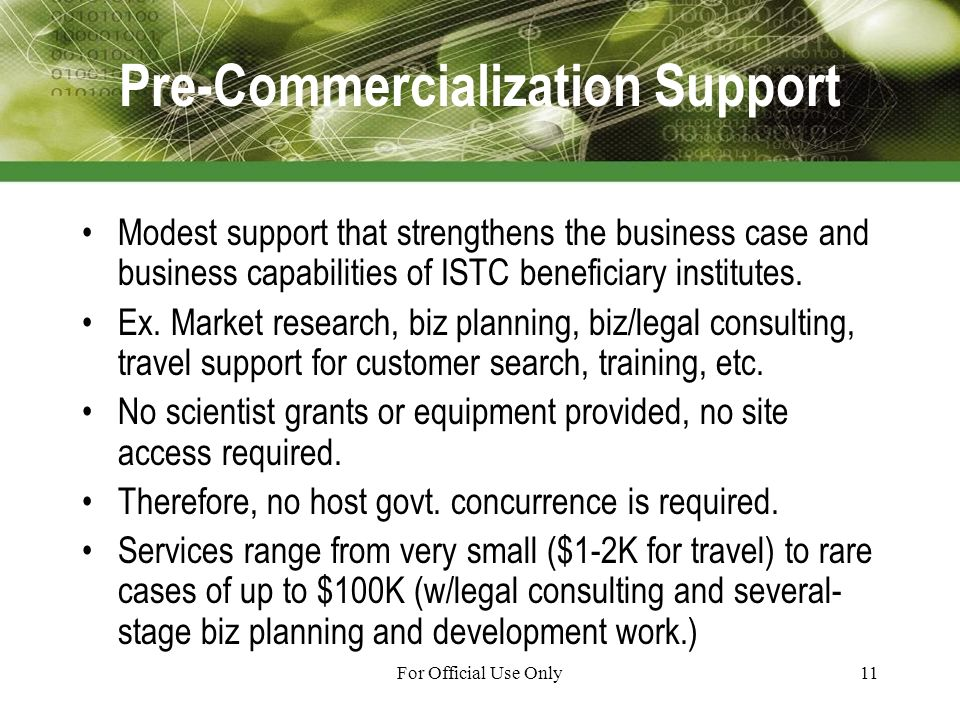 For Official Use Only11 Pre-Commercialization Support Modest support that strengthens the business case and business capabilities of ISTC beneficiary institutes.