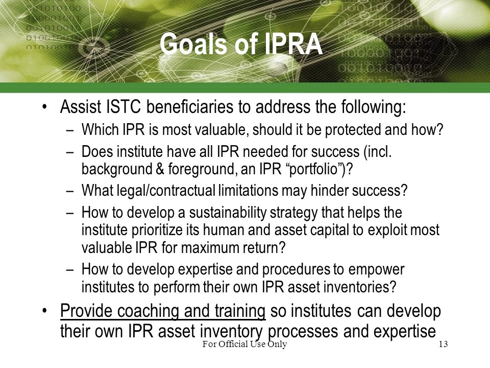 For Official Use Only13 Goals of IPRA Assist ISTC beneficiaries to address the following: –Which IPR is most valuable, should it be protected and how.