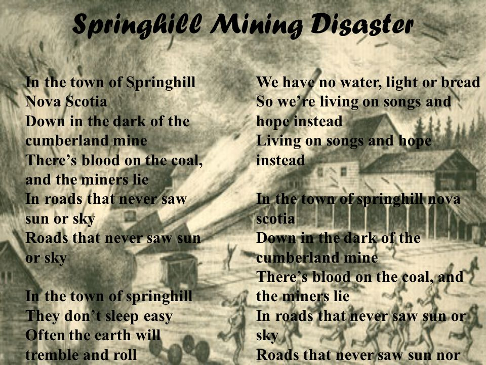Springhill Mining Disaster In the town of Springhill Nova Scotia Down in the dark of the cumberland mine Theres blood on the coal, and the miners lie In roads that never saw sun or sky Roads that never saw sun or sky In the town of springhill They dont sleep easy Often the earth will tremble and roll When the earth is restless Miners die Bone and blood is the price of coal Bone and blood is the price of coal Listen to the shouts of the black faced miner Listen to the call of the rescue team We have no water, light or bread So were living on songs and hope instead Living on songs and hope instead In the town of springhill nova scotia Down in the dark of the cumberland mine Theres blood on the coal, and the miners lie In roads that never saw sun or sky Roads that never saw sun nor sky In the town of springhill Dont sleep easy Often the earth will tremble and roll When the earth is restless Miners die Bone and blood is the price of coal Bone and blood is the price of coal Bone and blood is the price of coal
